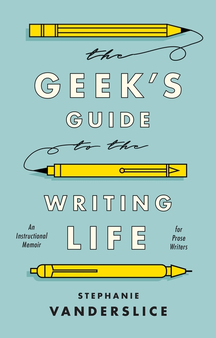 The Geek's Guide to the Writing Life by Stephanie Vanderslice